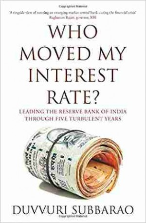 Who Moved My Interest Rate?: Leading the Reserve Bank of India Through Five Turbulent Years (Duvvuri Subbarao)