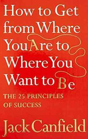 How to Get from Where You are to Where You Want to B: The 25 Principles of Success (Jack Canfield)