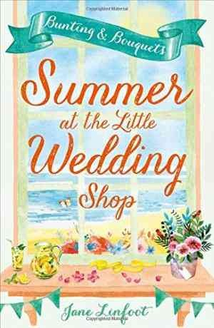 Summer at the Little Wedding Shop: Bunting and Bouquets (Jane Linfoot)
