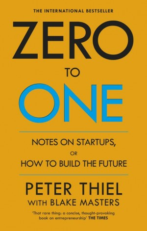 Zero to One: Note on Start Ups, or How to Build the Future (Blake Masters, Peter Thiel)